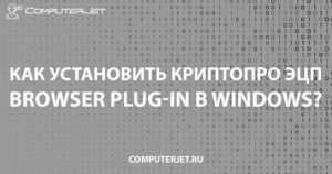 Устанавливаем КриптоПро ЭЦП Browser plug-in в Windows